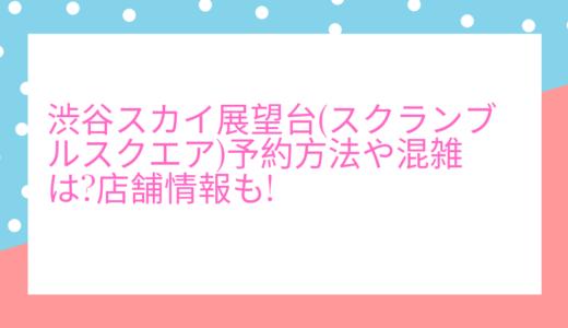 渋谷スカイ展望台(スクランブルスクエア)予約方法や混雑は?店舗情報も!