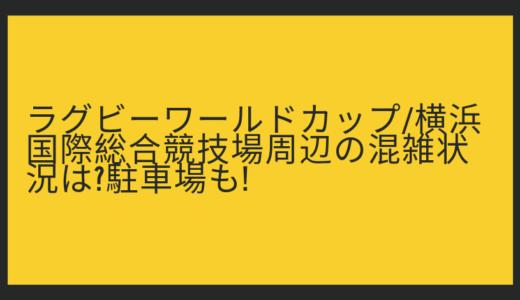ラグビーワールドカップ/横浜国際総合競技場周辺の混雑状況は?駐車場も!