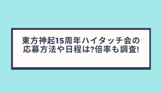 東方神起15周年ハイタッチ会の応募方法や日程は?倍率も調査!