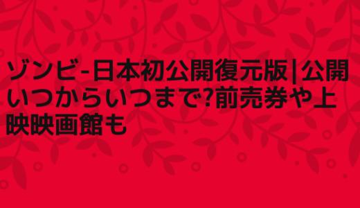 ゾンビ-日本初公開復元版|公開いつからいつまで?前売券や上映映画館も
