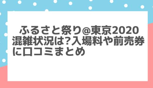 ふるさと祭り@東京2020混雑は?入場料や前売券/口コミまとめ