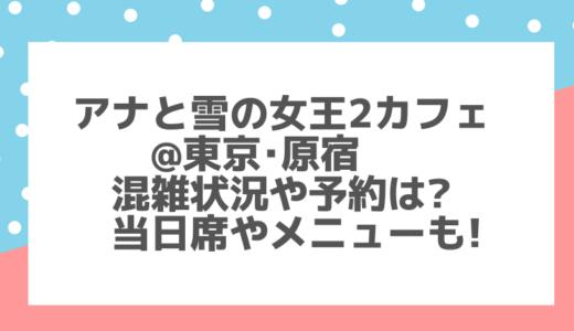 アナと雪の女王2カフェ(東京)混雑状況や予約は?当日席やメニューも!