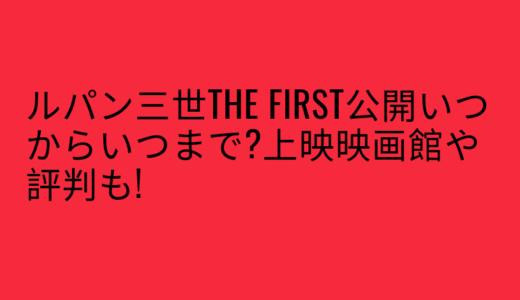 ルパン三世THE FIRST公開いつからいつまで?上映映画館や評判も