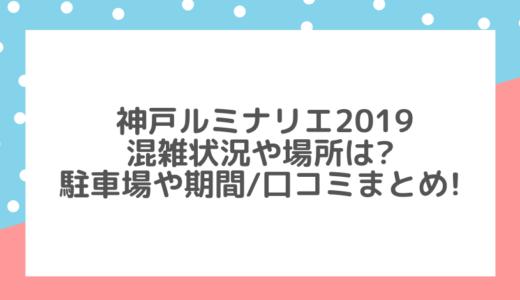 神戸ルミナリエ2019混雑や場所は?駐車場や期間/口コミまとめ!