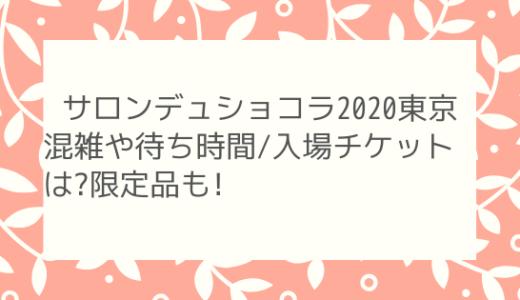 サロンデュショコラ2020東京混雑や待ち時間/入場チケットは?限定品も!