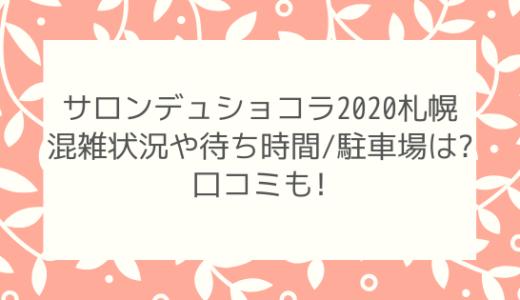 サロンデュショコラ2020札幌|混雑状況や待ち時間/駐車場は?口コミも!